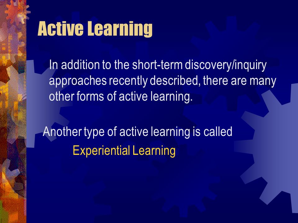 Active Learning In addition to the short-term discovery/inquiry approaches recently described, there are many other forms of active learning.