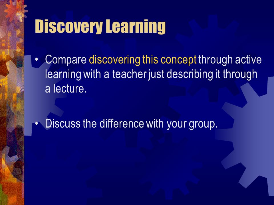 Discovery Learning Compare discovering this concept through active learning with a teacher just describing it through a lecture.