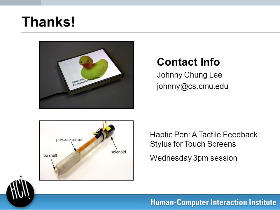 Thanks!Contact Info. Johnny Chung Lee. johnny@cs.cmu.edu. Haptic Pen: A Tactile Feedback Stylus for Touch Screens.