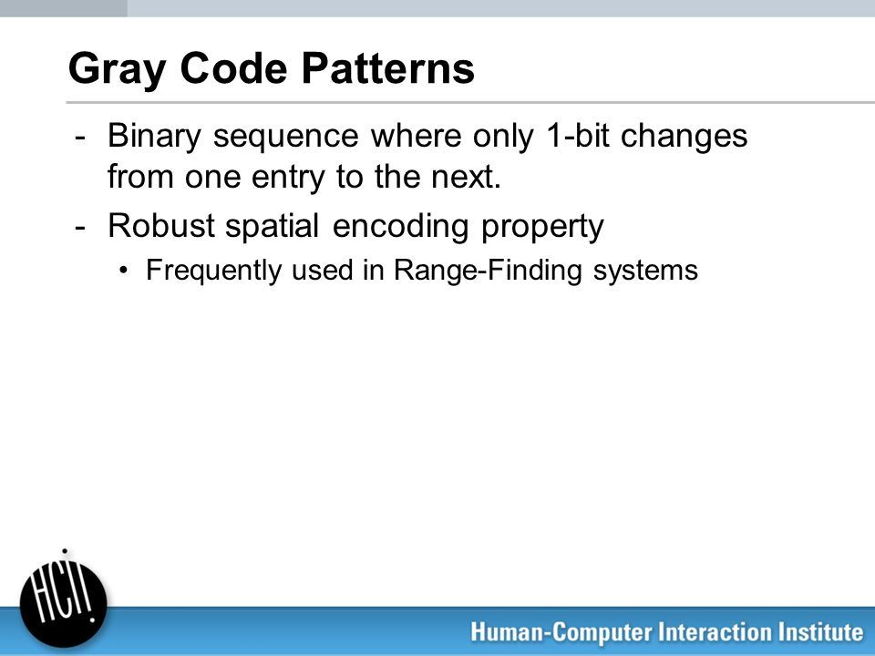 Gray Code Patterns Binary sequence where only 1-bit changes from one entry to the next. Robust spatial encoding property.