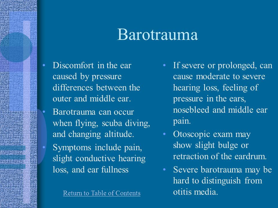 Barotrauma Discomfort in the ear caused by pressure differences between the outer and middle ear.