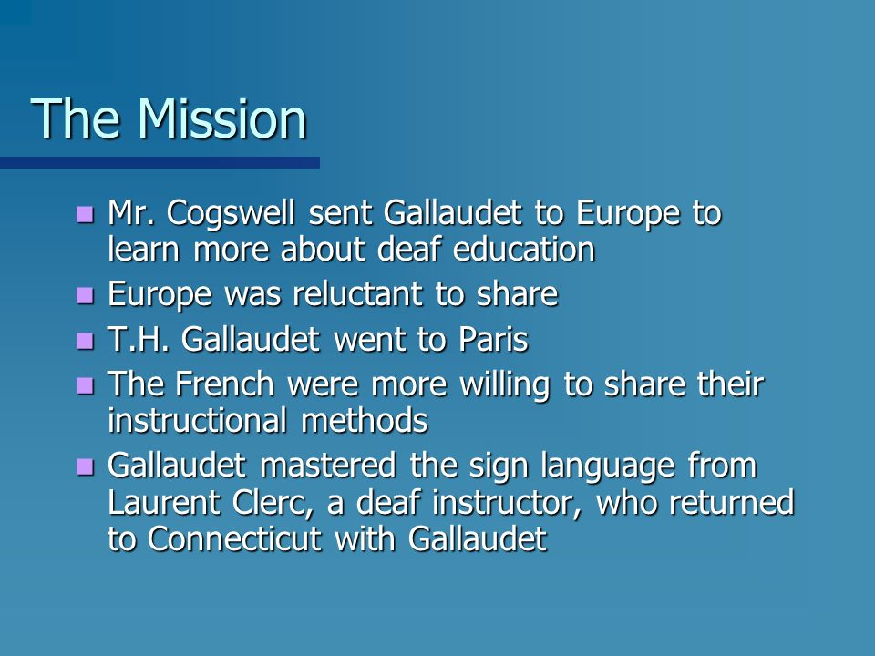 The Mission Mr. Cogswell sent Gallaudet to Europe to learn more about deaf education. Europe was reluctant to share.