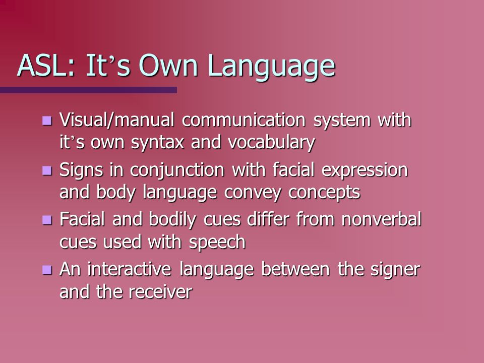 ASL: It's Own Language Visual/manual communication system with it's own syntax and vocabulary.