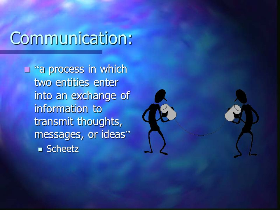 Communication: a process in which two entities enter into an exchange of information to transmit thoughts, messages, or ideas