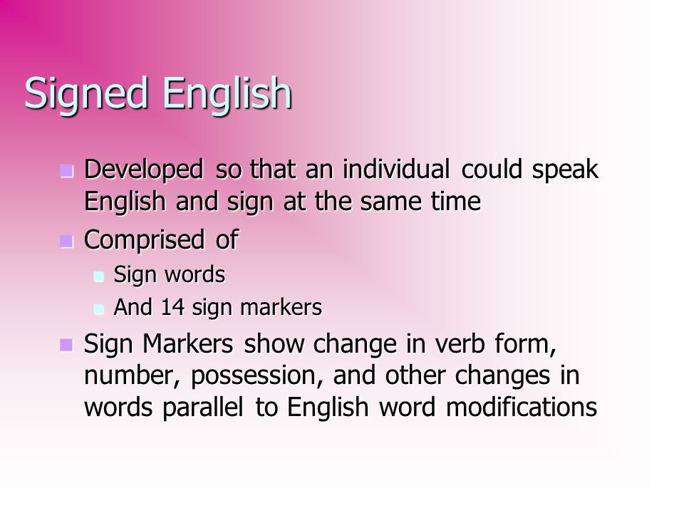 Signed English Developed so that an individual could speak English and sign at the same time. Comprised of.