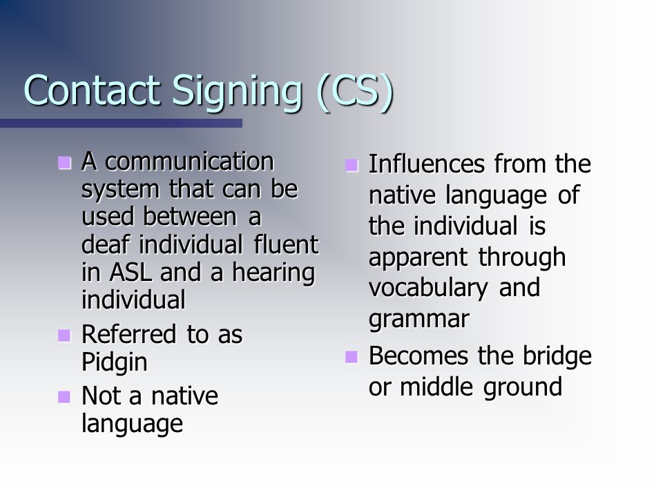 Contact Signing (CS) A communication system that can be used between a deaf individual fluent in ASL and a hearing individual.
