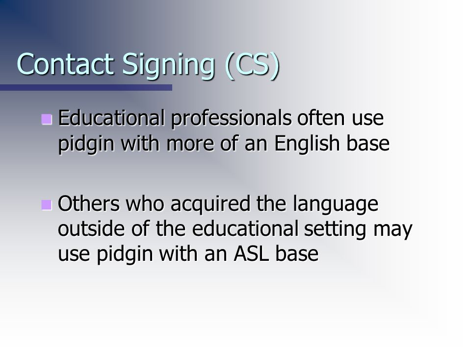 Contact Signing (CS)Educational professionals often use pidgin with more of an English base.
