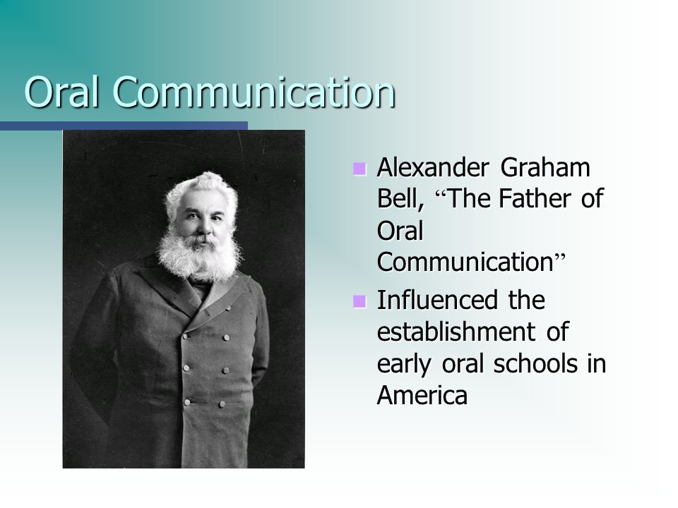 Oral CommunicationAlexander Graham Bell, The Father of Oral Communication Influenced the establishment of early oral schools in America.