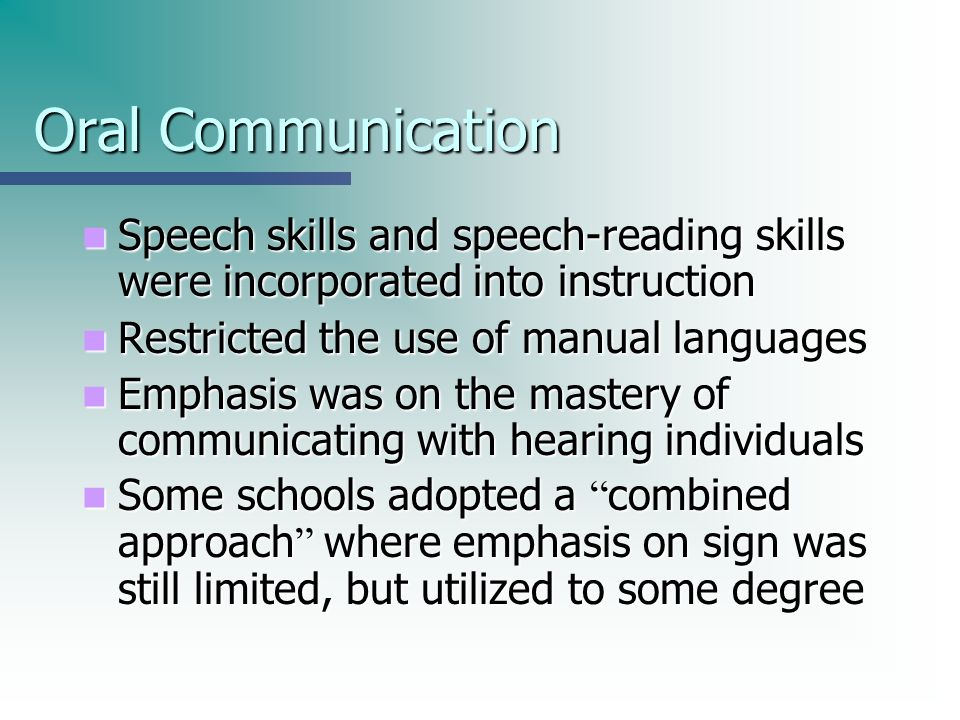 Oral Communication Speech skills and speech-reading skills were incorporated into instruction. Restricted the use of manual languages.