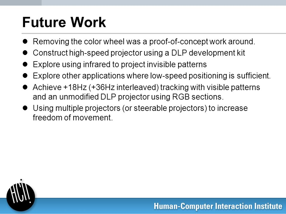 Future Work Removing the color wheel was a proof-of-concept work around. Construct high-speed projector using a DLP development kit.