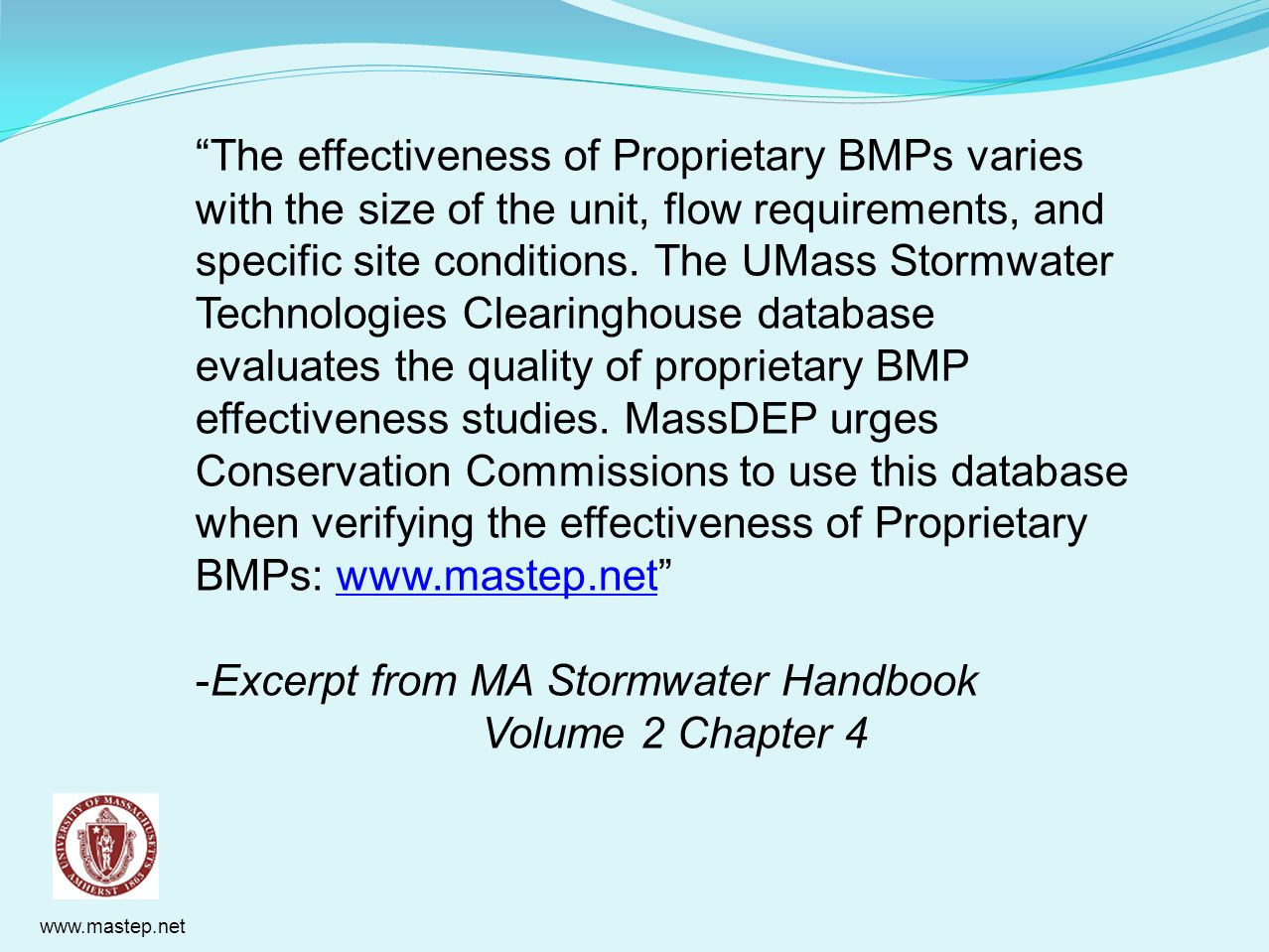 The effectiveness of Proprietary BMPs varies with the size of the unit, flow requirements, and specific site conditions. The UMass Stormwater Technologies Clearinghouse database evaluates the quality of proprietary BMP effectiveness studies. MassDEP urges Conservation Commissions to use this database when verifying the effectiveness of Proprietary BMPs: www.mastep.net
