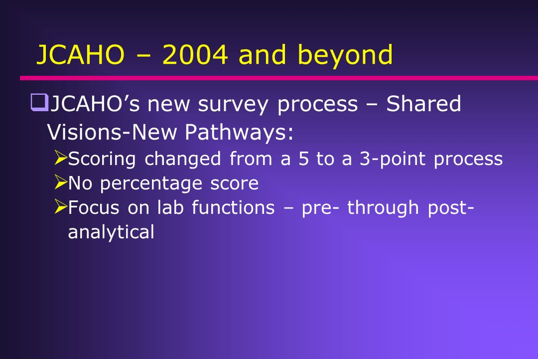 JCAHO – 2004 and beyond JCAHO's new survey process – Shared Visions-New Pathways: Scoring changed from a 5 to a 3-point process.