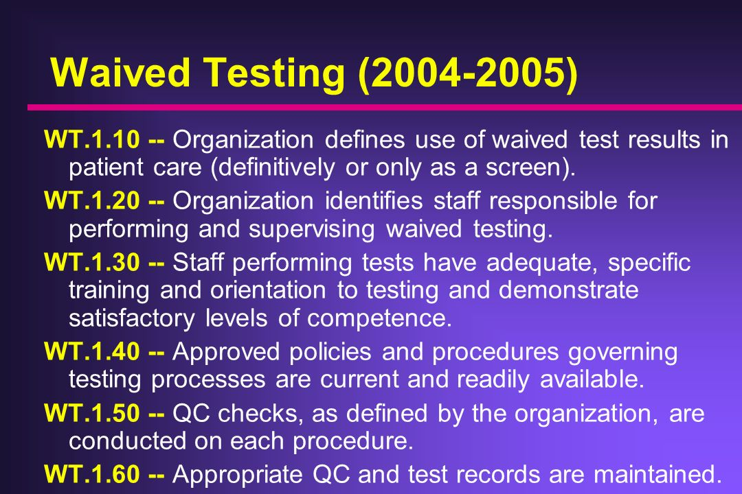 Waived Testing ( ) WT Organization defines use of waived test results in patient care (definitively or only as a screen).