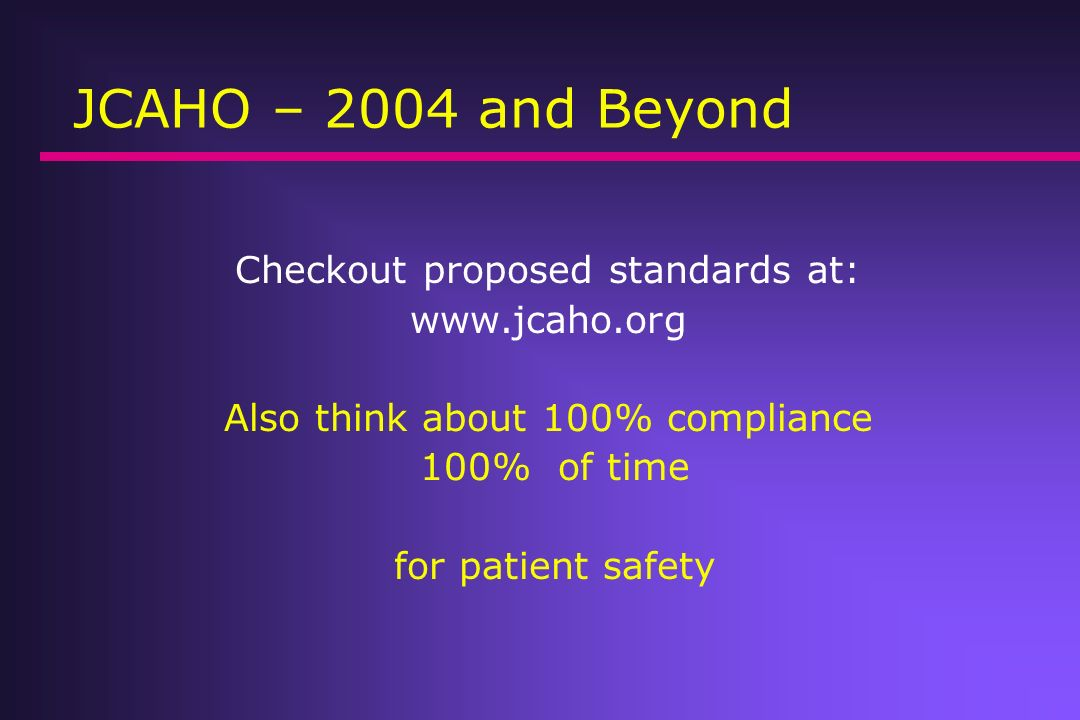JCAHO – 2004 and Beyond Checkout proposed standards at: www.jcaho.org