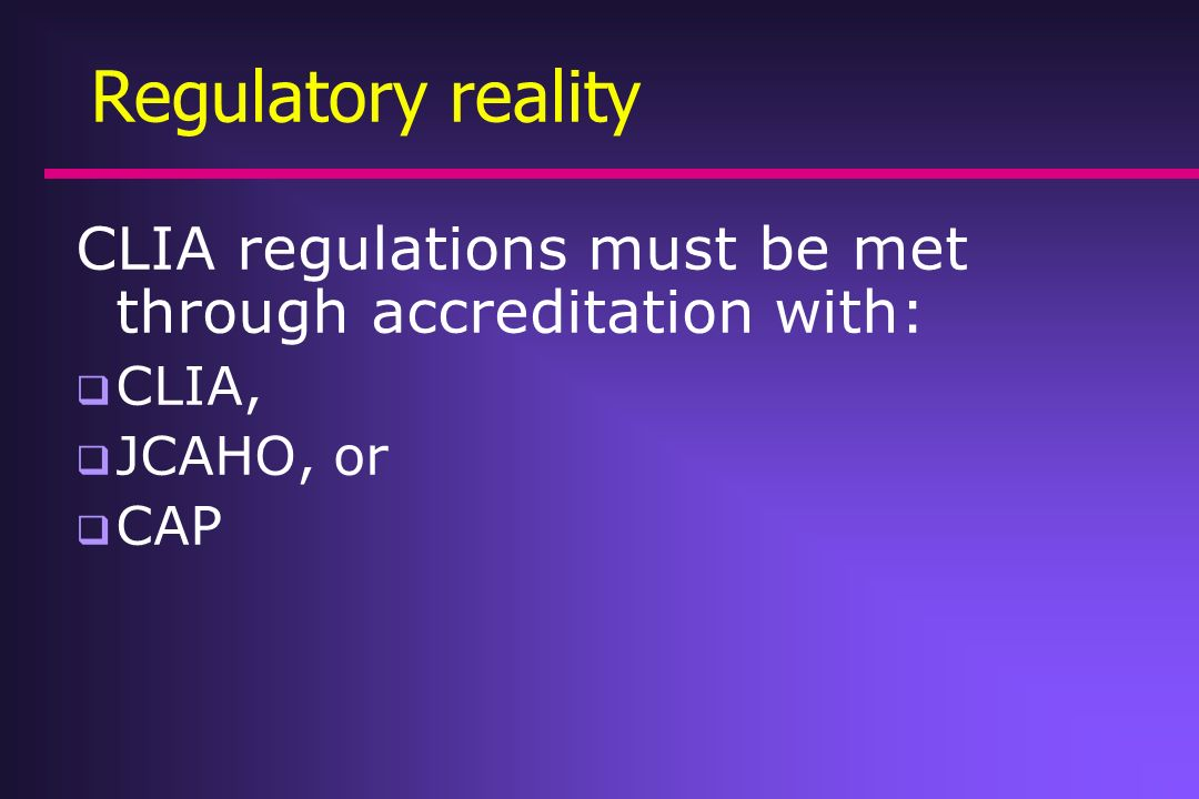 Regulatory reality CLIA regulations must be met through accreditation with: CLIA, JCAHO, or CAP