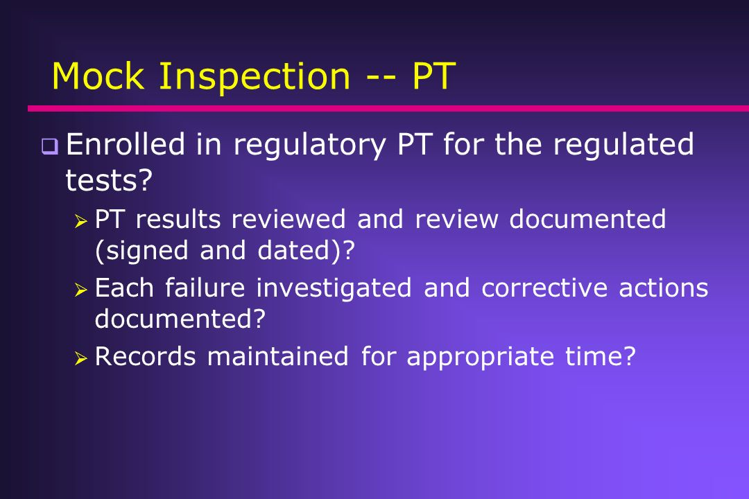 Mock Inspection -- PT Enrolled in regulatory PT for the regulated tests PT results reviewed and review documented (signed and dated)