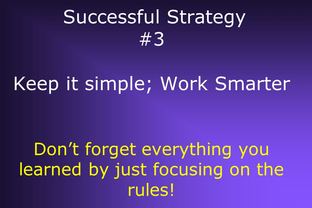 Successful Strategy #3 Keep it simple; Work Smarter Don't forget everything you learned by just focusing on the rules!