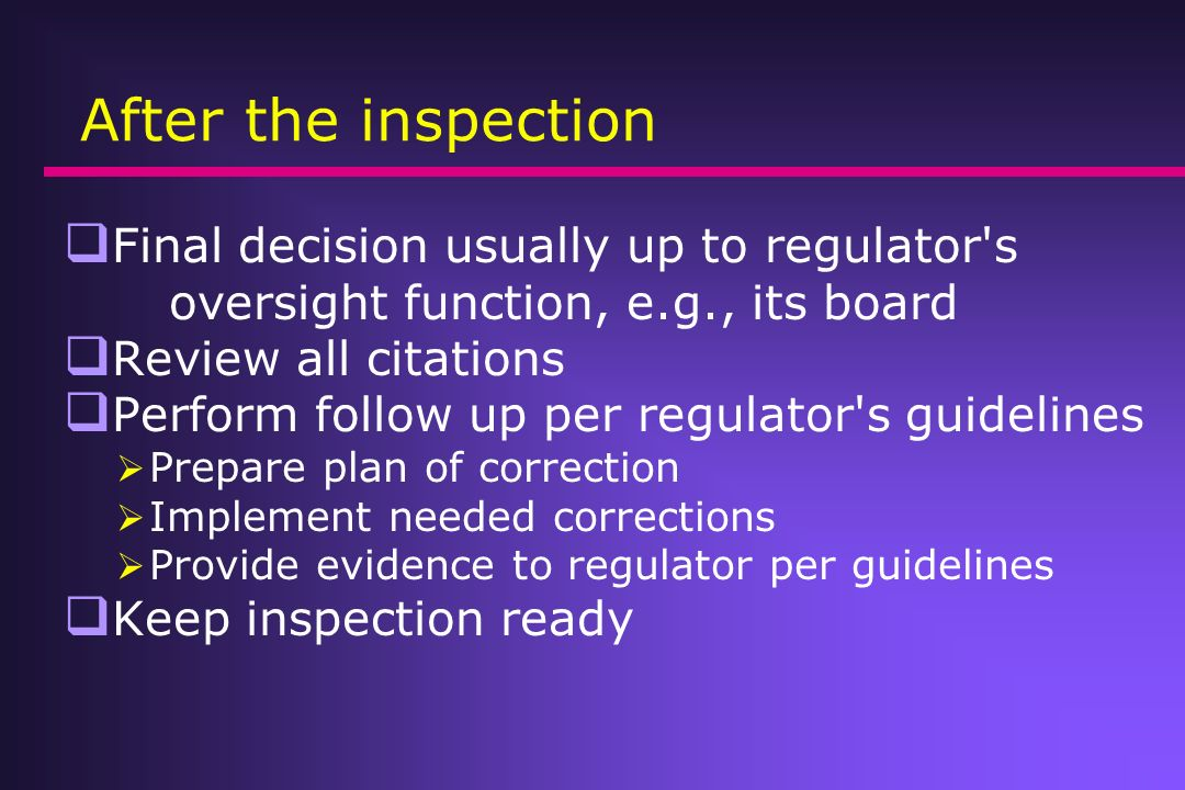 After the inspection Final decision usually up to regulator s oversight function, e.g., its board.