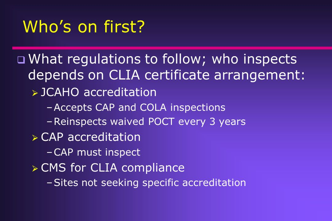Who's on first What regulations to follow; who inspects depends on CLIA certificate arrangement: JCAHO accreditation.