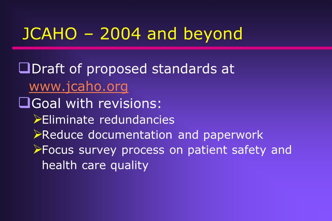 JCAHO – 2004 and beyond Draft of proposed standards at www.jcaho.org