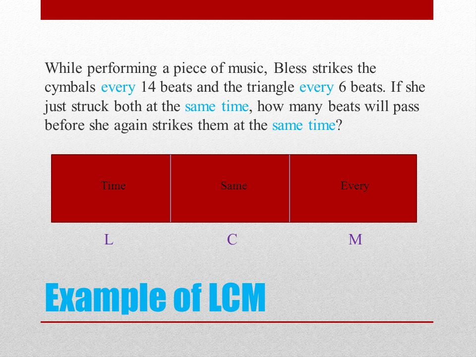 While performing a piece of music, Bless strikes the cymbals every 14 beats and the triangle every 6 beats. If she just struck both at the same time, how many beats will pass before she again strikes them at the same time L C M
