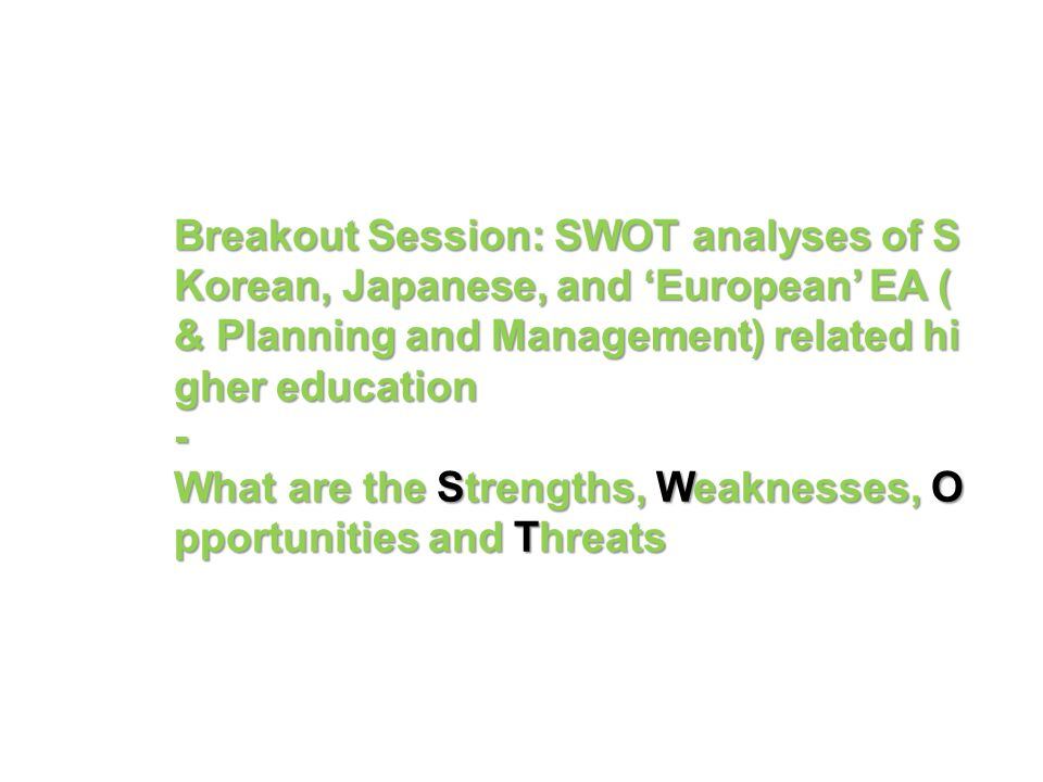Breakout Session: SWOT analyses of S Korean, Japanese, and 'European' EA (& Planning and Management) related higher education - What are the Strengths, Weaknesses, Opportunities and Threats