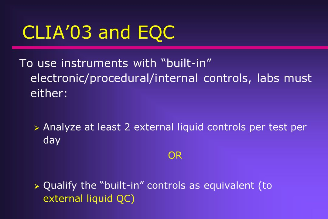 CLIA'03 and EQC To use instruments with built-in electronic/procedural/internal controls, labs must either: