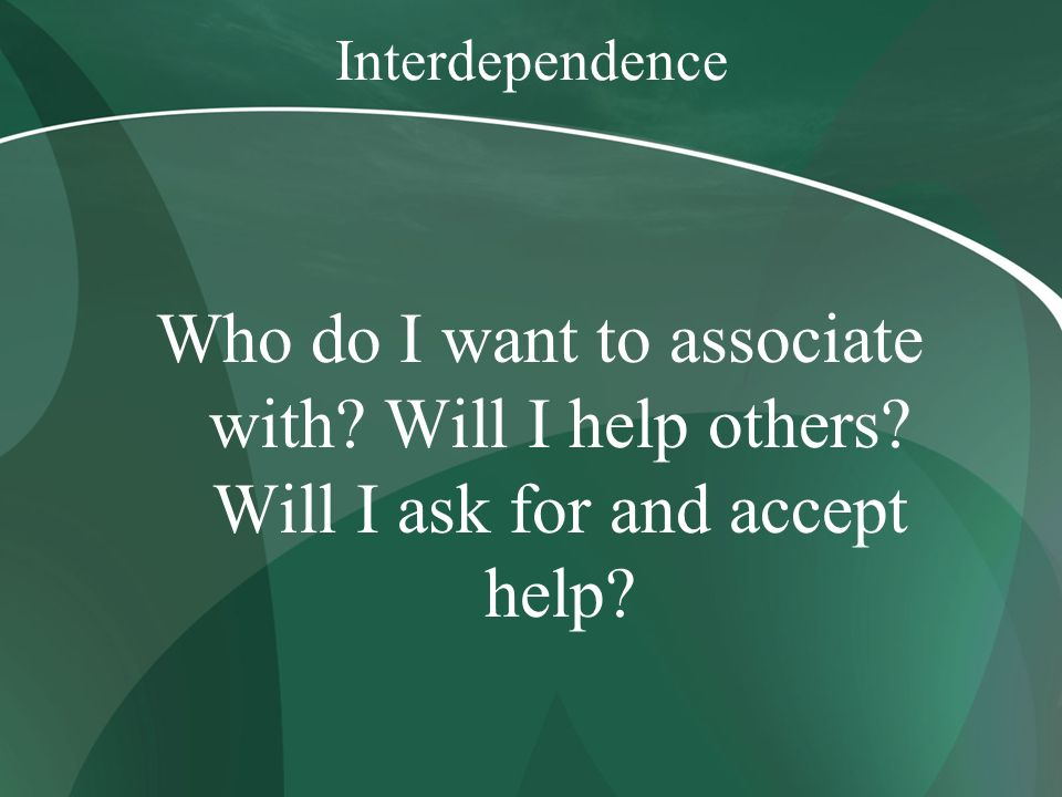 Interdependence Who do I want to associate with. Will I help others.
