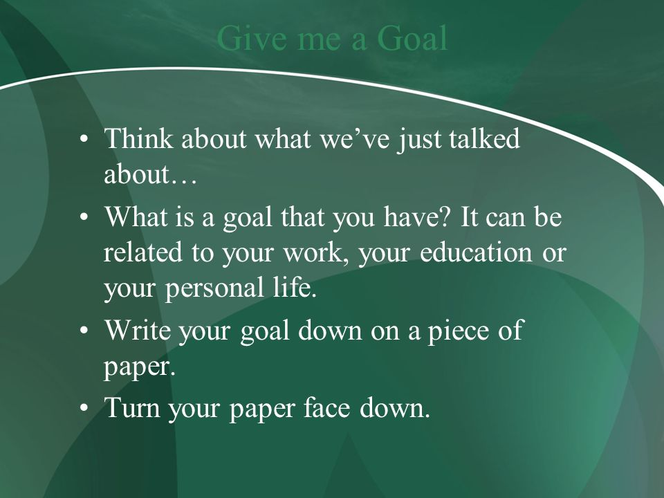 Give me a Goal Think about what we've just talked about…