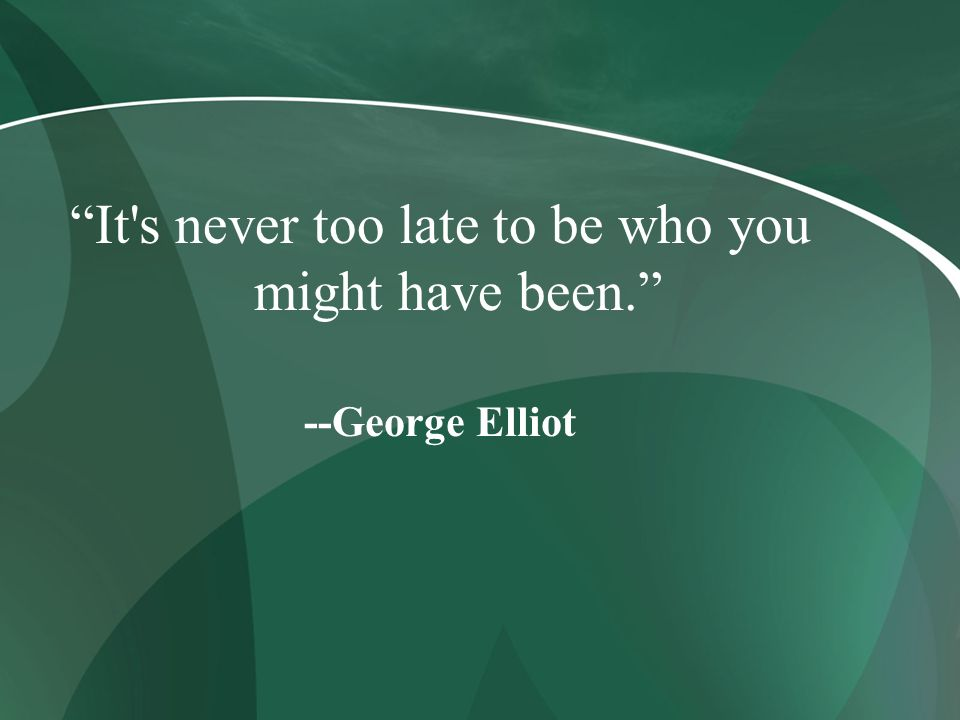 It s never too late to be who you might have been.