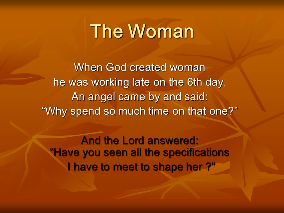 The Woman When God created woman he was working late on the 6th day.