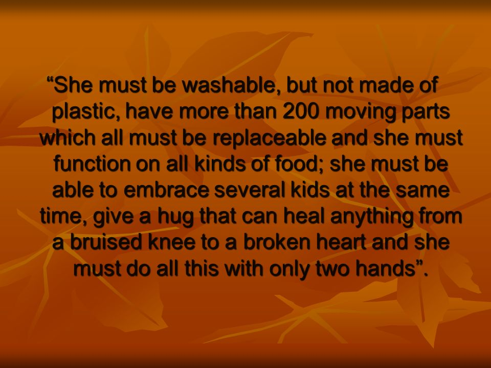 She must be washable, but not made of plastic, have more than 200 moving parts which all must be replaceable and she must function on all kinds of food; she must be able to embrace several kids at the same time, give a hug that can heal anything from a bruised knee to a broken heart and she must do all this with only two hands .