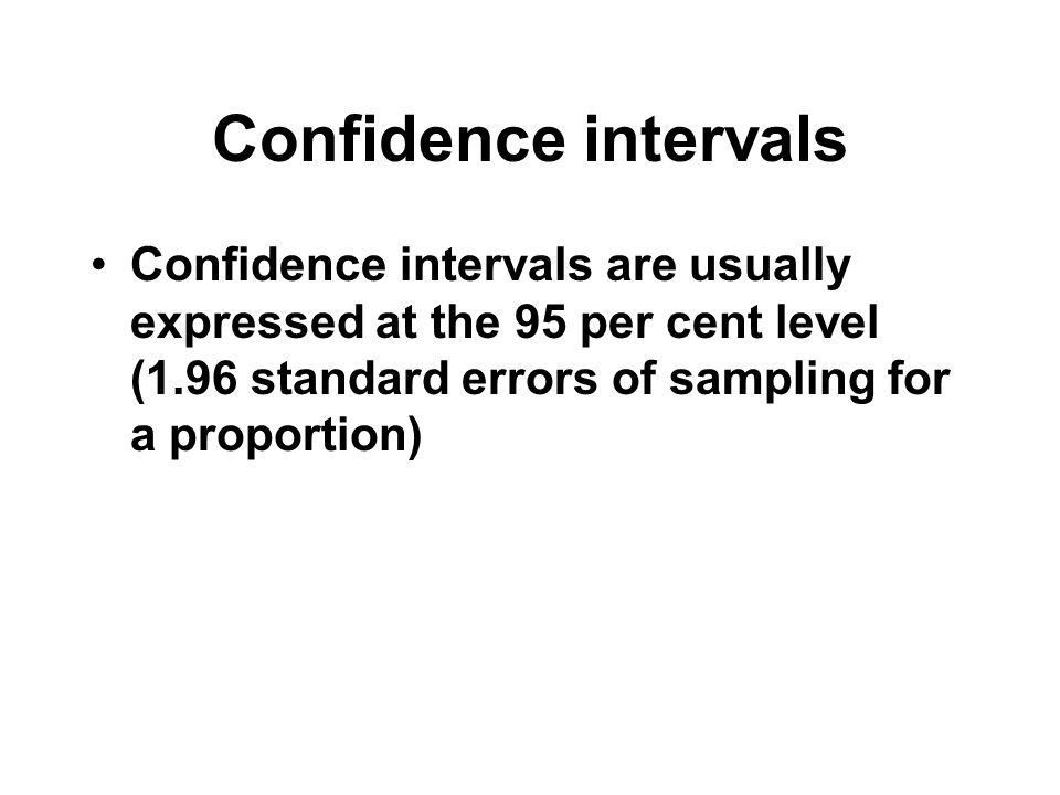 Confidence intervalsConfidence intervals are usually expressed at the 95 per cent level (1.96 standard errors of sampling for a proportion)