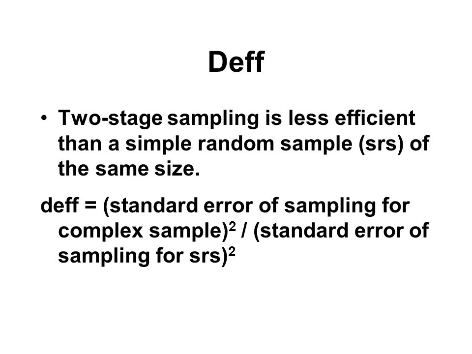 Deff Two-stage sampling is less efficient than a simple random sample (srs) of the same size.