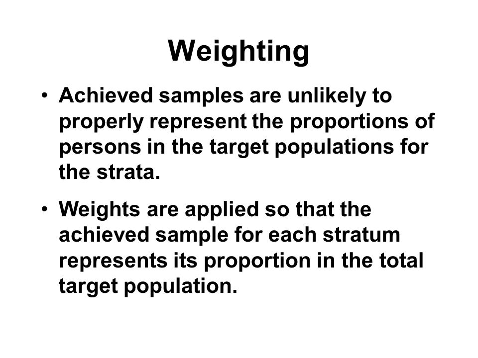 Weighting Achieved samples are unlikely to properly represent the proportions of persons in the target populations for the strata.