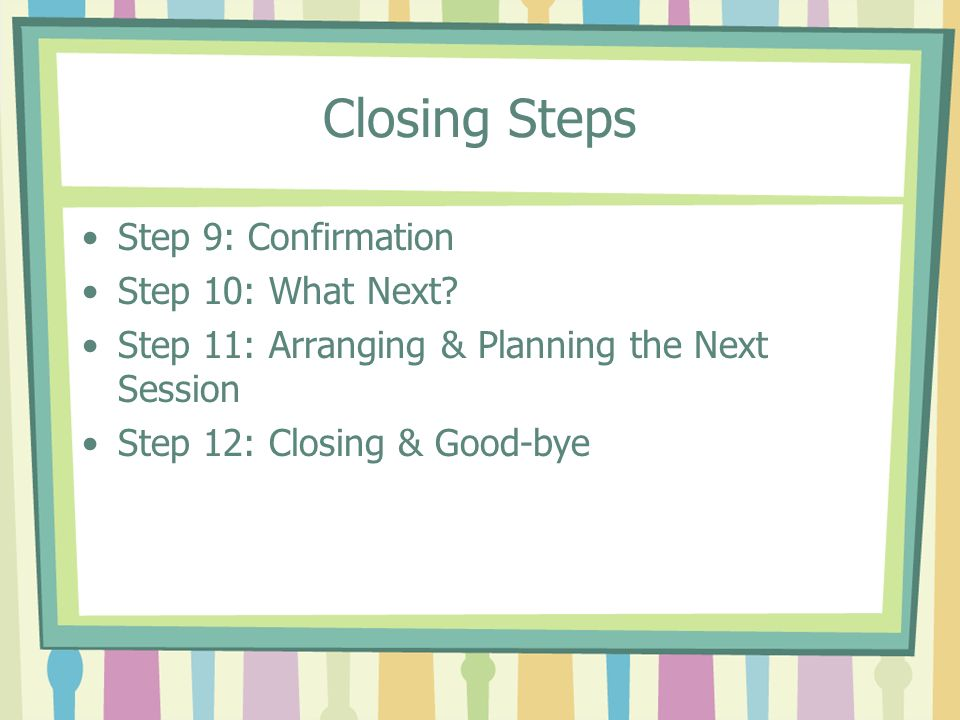 Closing Steps Step 9: Confirmation Step 10: What Next