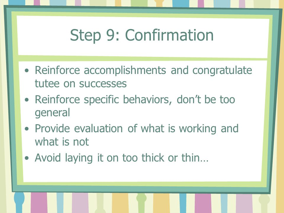 Step 9: Confirmation Reinforce accomplishments and congratulate tutee on successes. Reinforce specific behaviors, don't be too general.