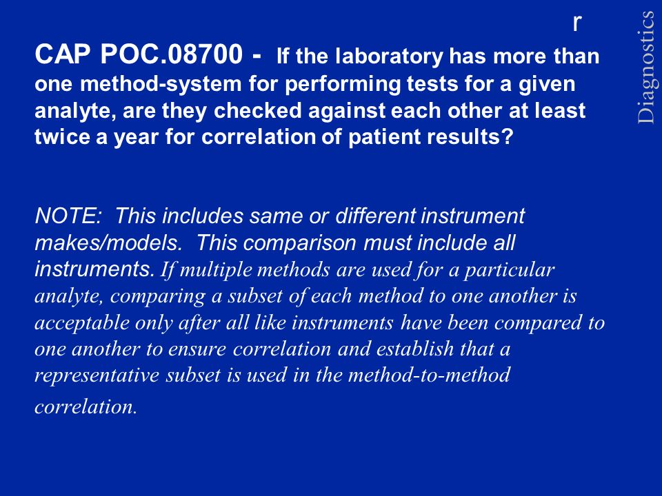 CAP POC If the laboratory has more than one method-system for performing tests for a given analyte, are they checked against each other at least twice a year for correlation of patient results.