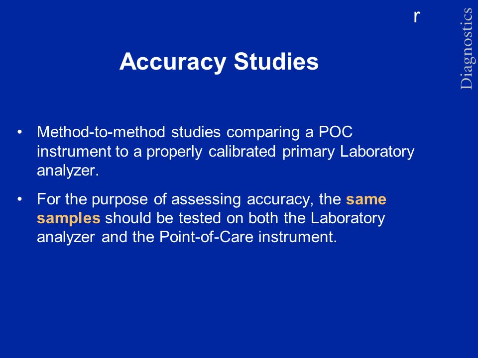 Accuracy Studies Method-to-method studies comparing a POC instrument to a properly calibrated primary Laboratory analyzer.