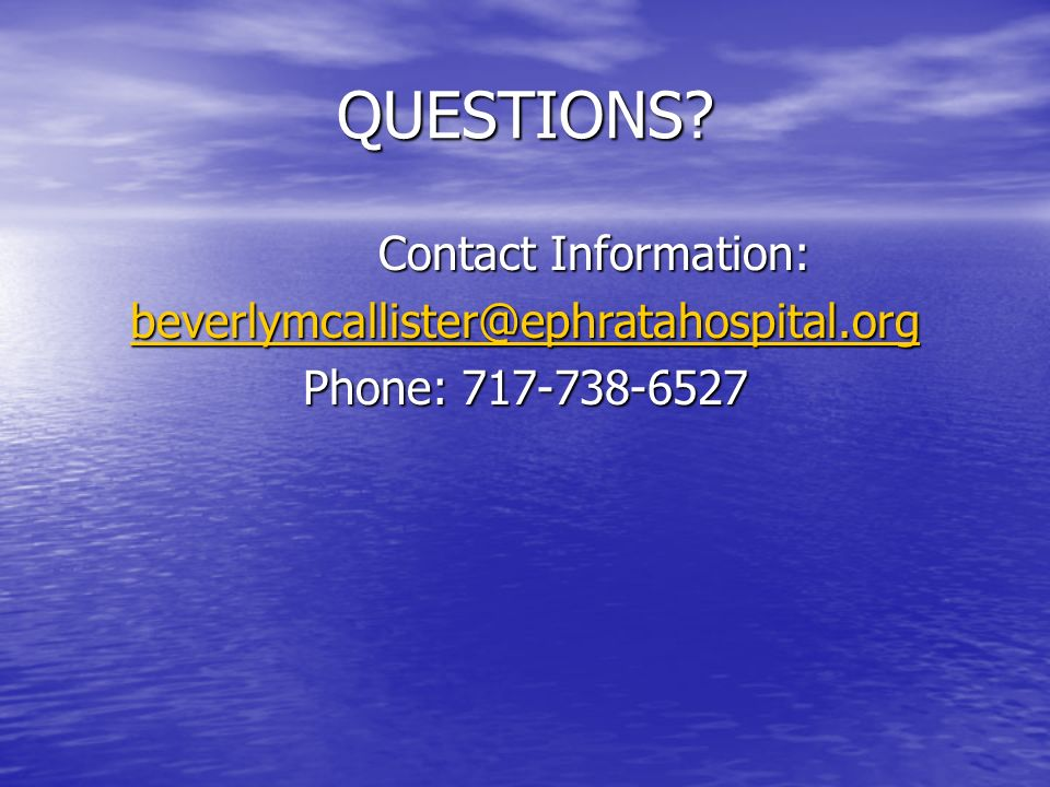 QUESTIONS Contact Information: beverlymcallister@ephratahospital.org Phone: 717-738-6527