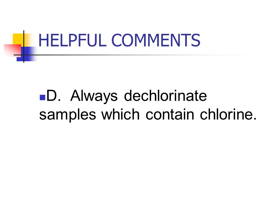 HELPFUL COMMENTS D. Always dechlorinate samples which contain chlorine.
