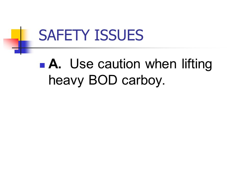 SAFETY ISSUES A. Use caution when lifting heavy BOD carboy.