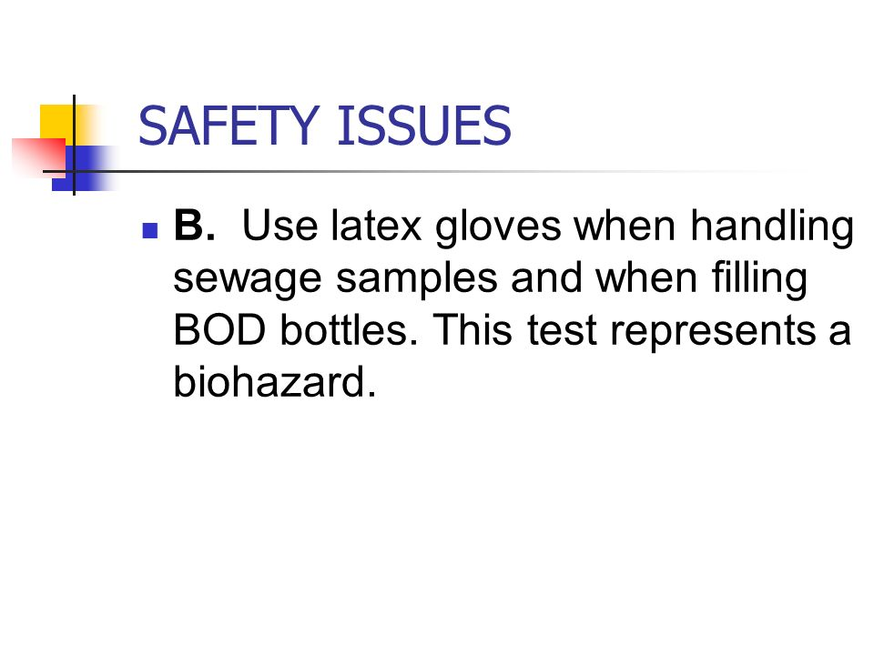 SAFETY ISSUES B. Use latex gloves when handling sewage samples and when filling BOD bottles.