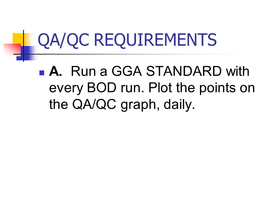QA/QC REQUIREMENTS A. Run a GGA STANDARD with every BOD run.
