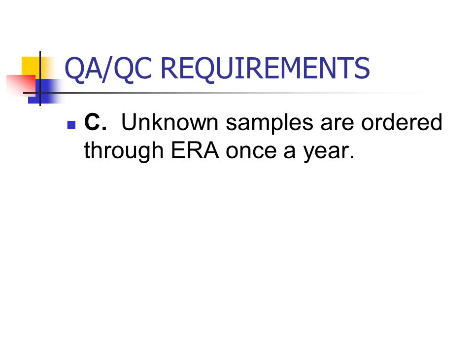 QA/QC REQUIREMENTS C. Unknown samples are ordered through ERA once a year.