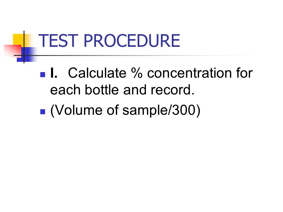 TEST PROCEDURE I. Calculate % concentration for each bottle and record. (Volume of sample/300)