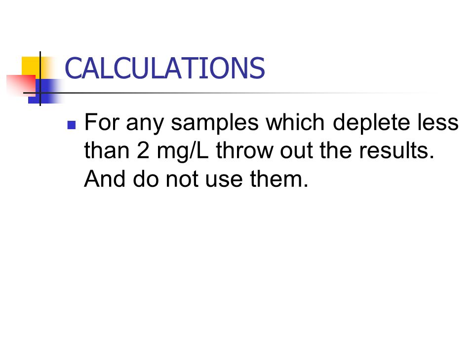 CALCULATIONS For any samples which deplete less than 2 mg/L throw out the results.