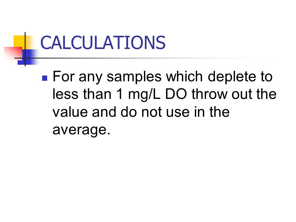 CALCULATIONS For any samples which deplete to less than 1 mg/L DO throw out the value and do not use in the average.