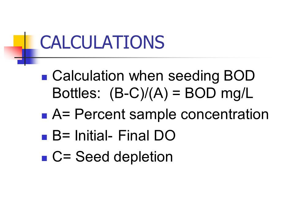 CALCULATIONS Calculation when seeding BOD Bottles: (B-C)/(A) = BOD mg/L. A= Percent sample concentration.