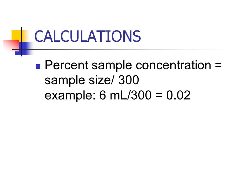 CALCULATIONS Percent sample concentration = sample size/ 300 example: 6 mL/300 = 0.02.